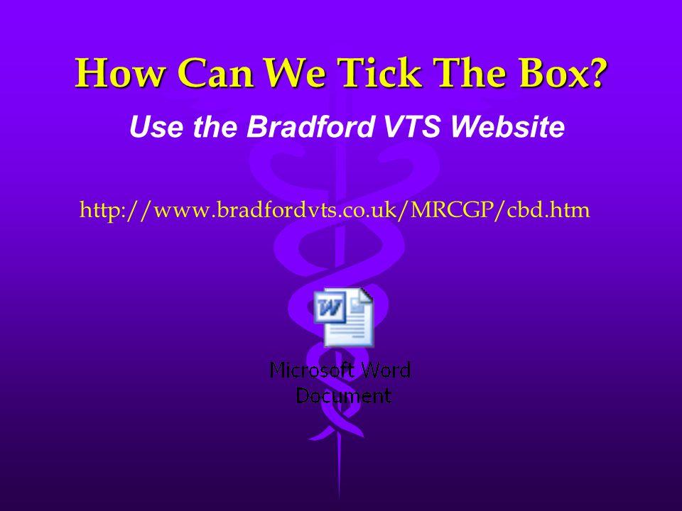 How Can We Tick The Box? Use the Bradford VTS Website http://www.bradfordvts.co.uk/MRCGP/cbd.htm