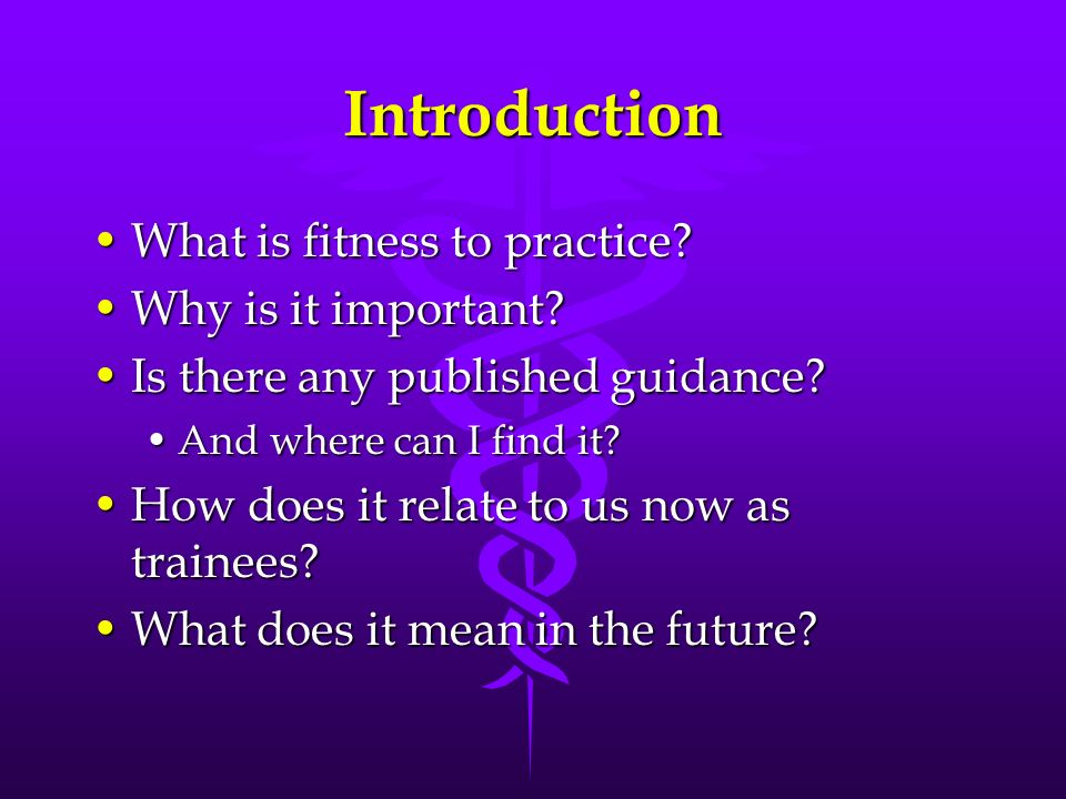 Introduction What is fitness to practice?What is fitness to practice? Why is it important?Why is it important? Is there any published guidance?Is ther