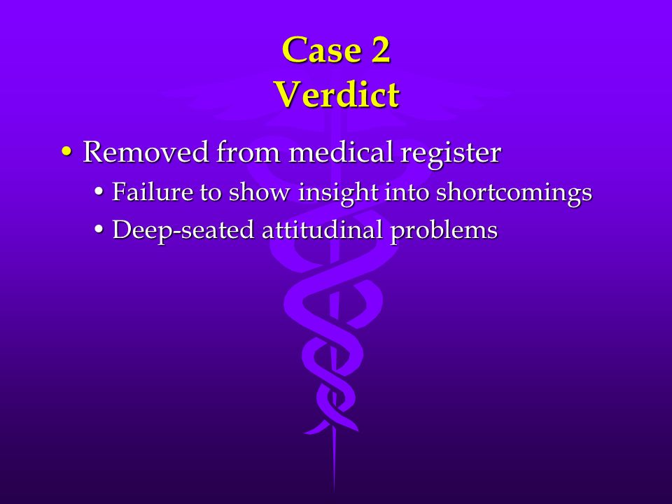 Case 2 Verdict Removed from medical registerRemoved from medical register Failure to show insight into shortcomingsFailure to show insight into shortc