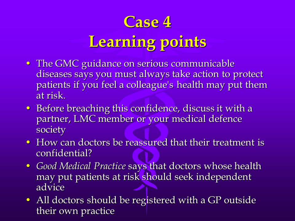 Case 4 Learning points The GMC guidance on serious communicable diseases says you must always take action to protect patients if you feel a colleague'