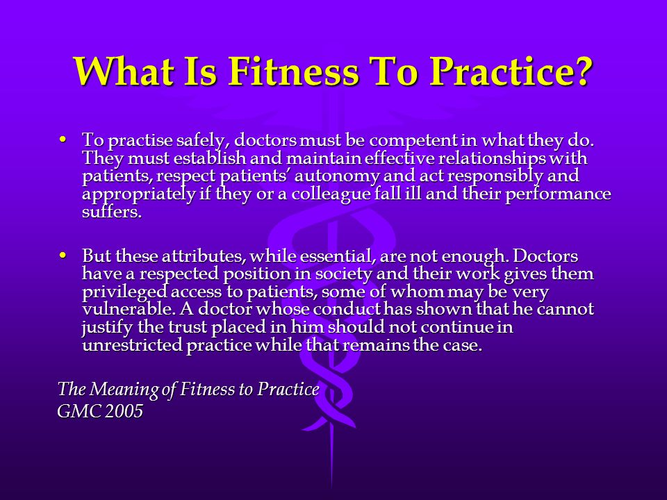 What Is Fitness To Practice? To practise safely, doctors must be competent in what they do. They must establish and maintain effective relationships w