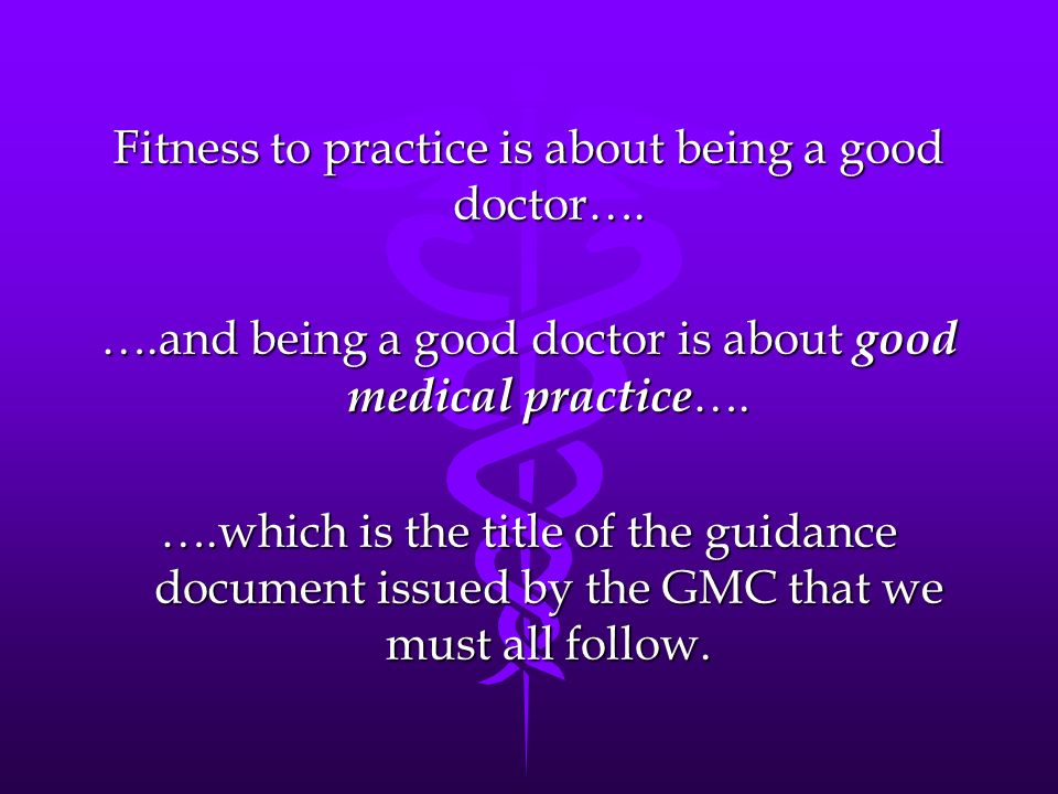 Fitness to practice is about being a good doctor…. ….and being a good doctor is about good medical practice …. ….which is the title of the guidance do