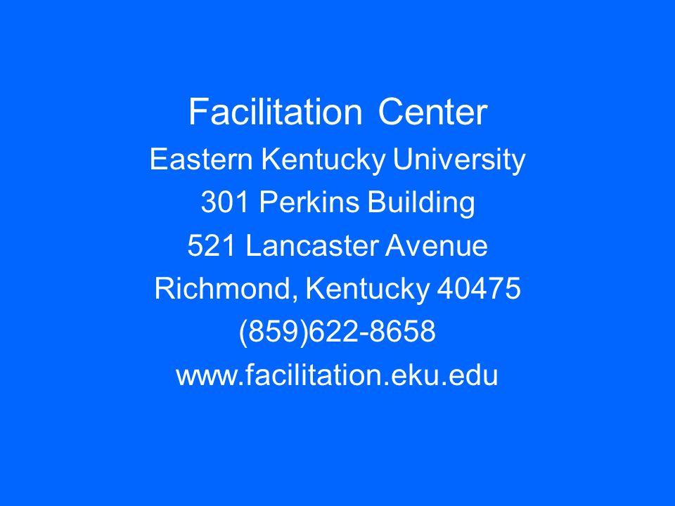 Facilitation Center Eastern Kentucky University 301 Perkins Building 521 Lancaster Avenue Richmond, Kentucky 40475 (859)622-8658 www.facilitation.eku.
