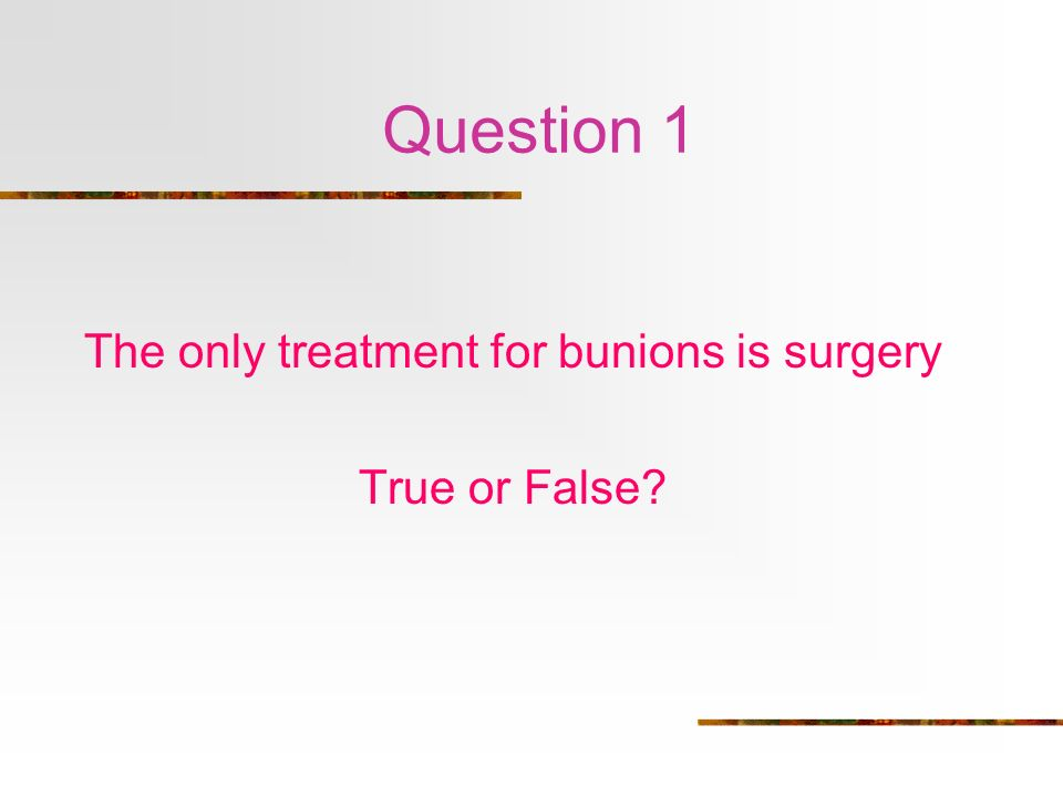 Question 1 The only treatment for bunions is surgery True or False?