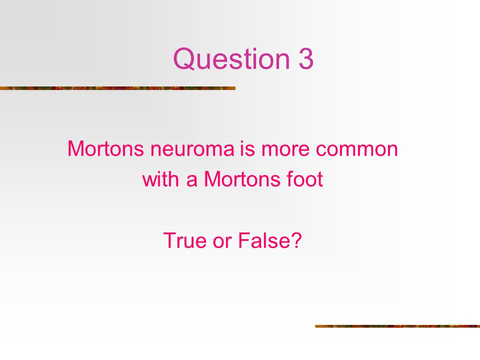 Mortons Neuroma Mortons neuroma is more common with a Mortons foot FALSE Interdigital neuroma between metatarsals Shooting pain + numbness in affected toe Foot squeeze Mulders click <5mm steroid injection >5mm surgery