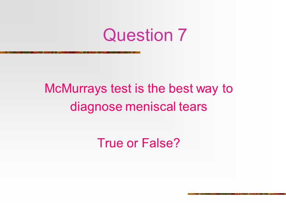 Question 7 McMurrays test is the best way to diagnose meniscal tears True or False?