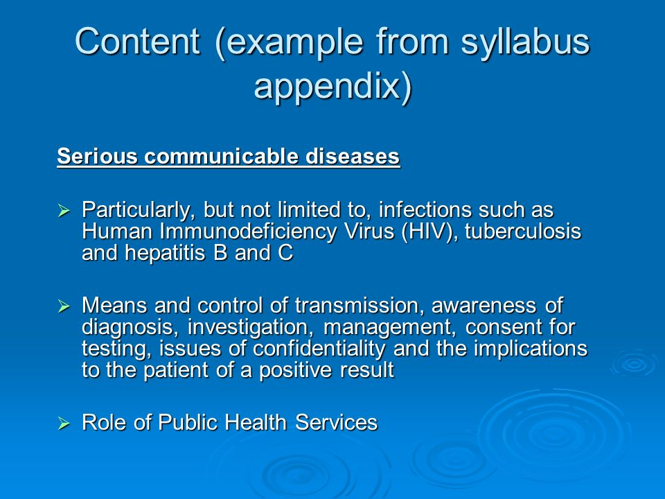 Content (example from syllabus appendix) Serious communicable diseases Particularly, but not limited to, infections such as Human Immunodeficiency Vir