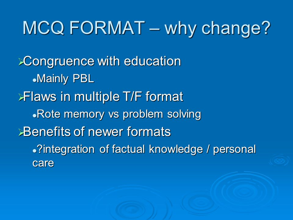 MCQ FORMAT – why change? Congruence with education Congruence with education Mainly PBL Mainly PBL Flaws in multiple T/F format Flaws in multiple T/F