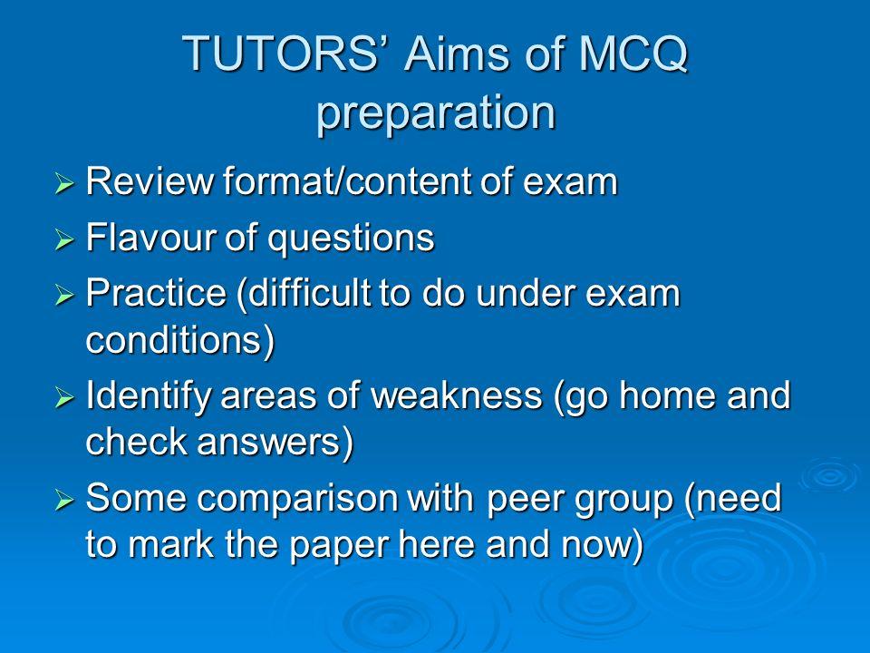 TUTORS Aims of MCQ preparation Review format/content of exam Review format/content of exam Flavour of questions Flavour of questions Practice (difficu