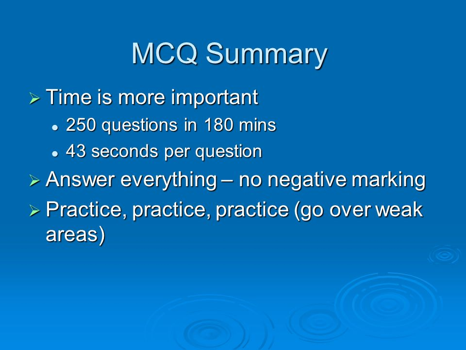MCQ Summary Time is more important Time is more important 250 questions in 180 mins 250 questions in 180 mins 43 seconds per question 43 seconds per q