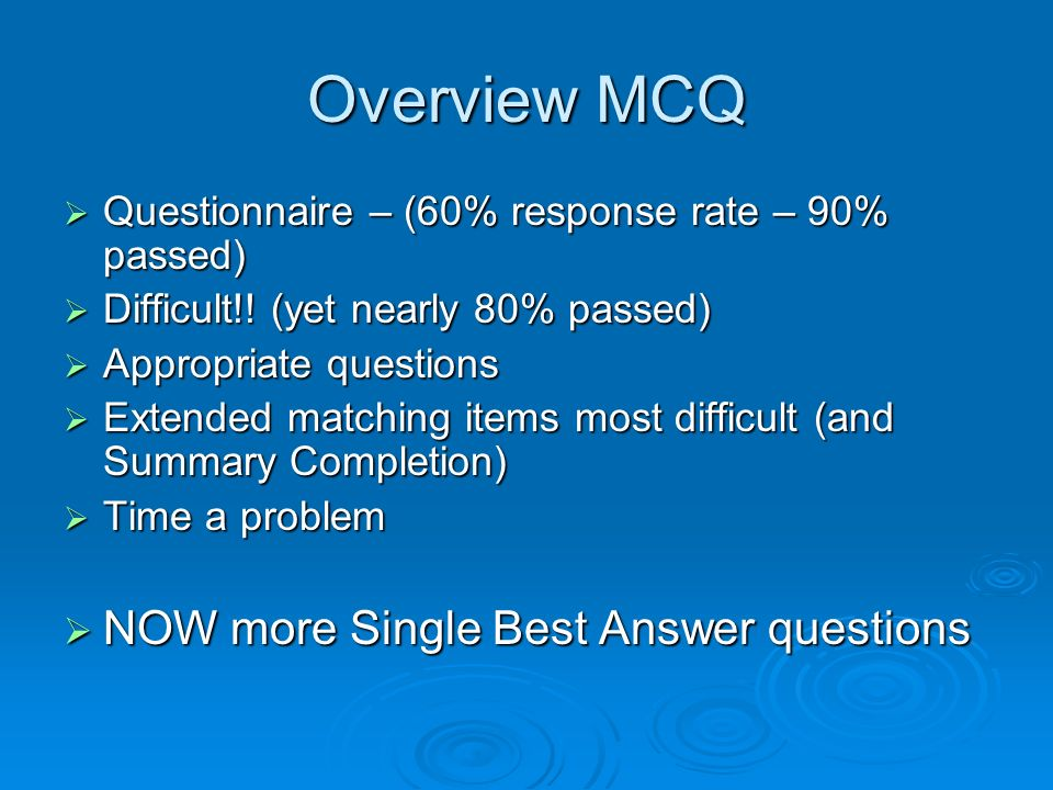 Overview MCQ Questionnaire – (60% response rate – 90% passed) Questionnaire – (60% response rate – 90% passed) Difficult!! (yet nearly 80% passed) Dif