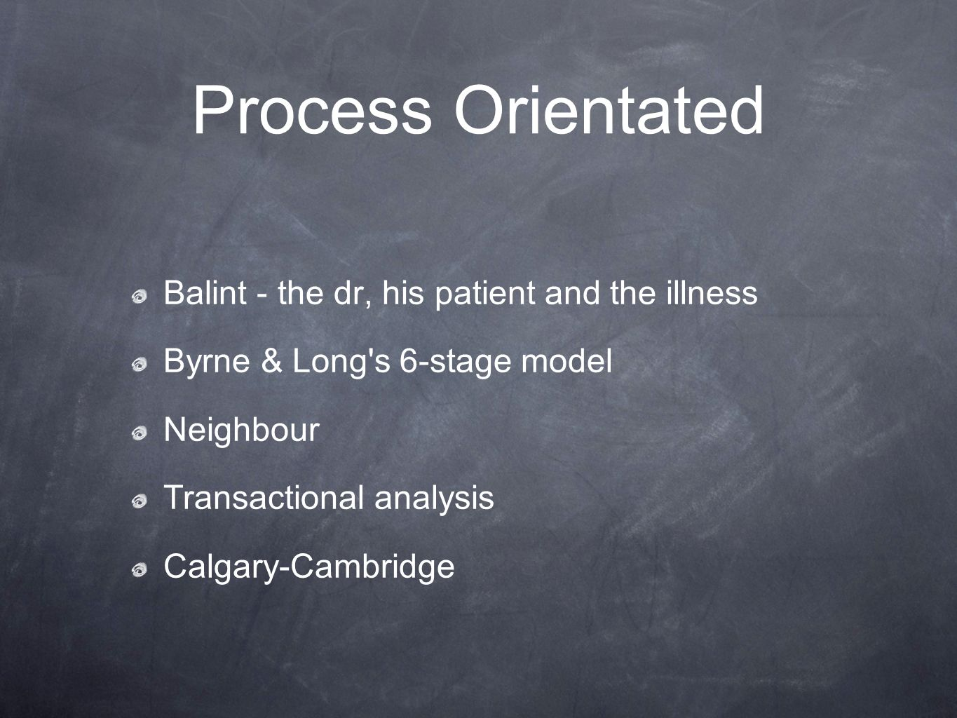 Process Orientated Balint - the dr, his patient and the illness Byrne & Long's 6-stage model Neighbour Transactional analysis Calgary-Cambridge