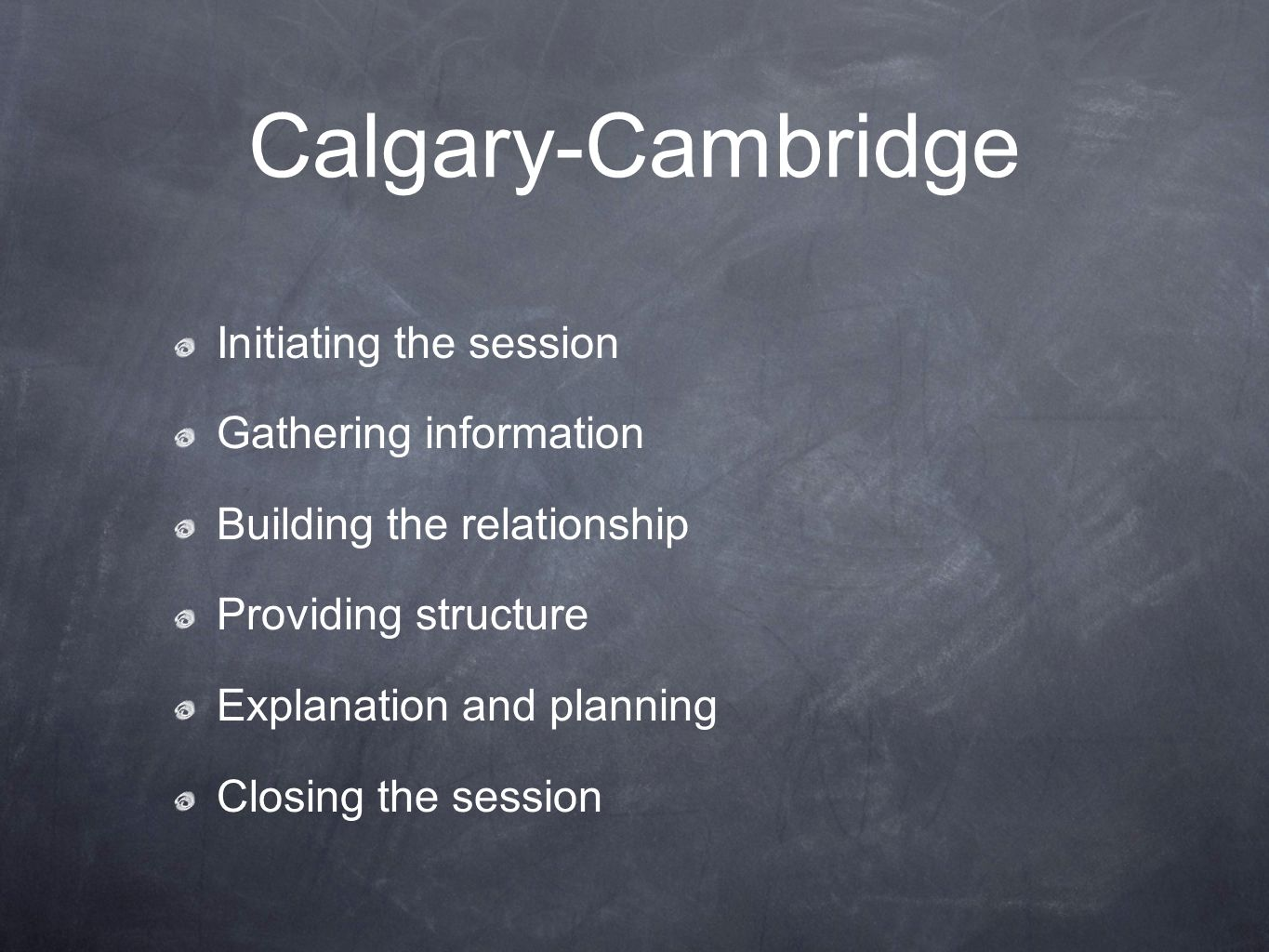 Calgary-Cambridge Initiating the session Gathering information Building the relationship Providing structure Explanation and planning Closing the sess