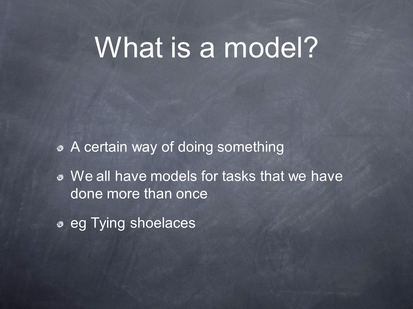 What is a model? A certain way of doing something We all have models for tasks that we have done more than once eg Tying shoelaces