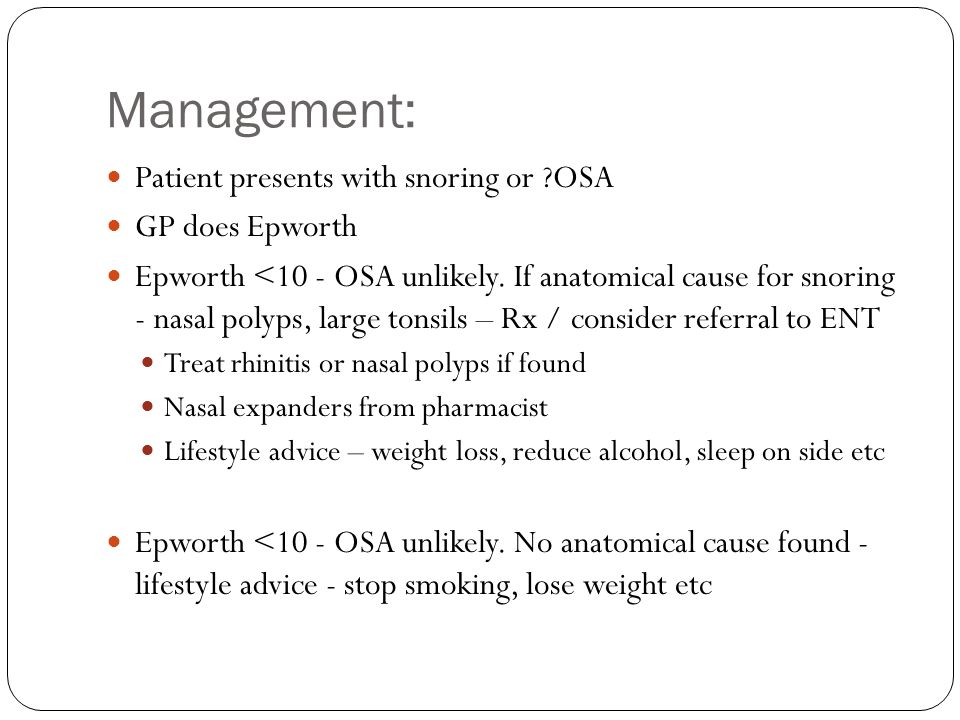 Epworth <10 - OSA unlikely.No anatomical cause. Lifestyle change not worked.