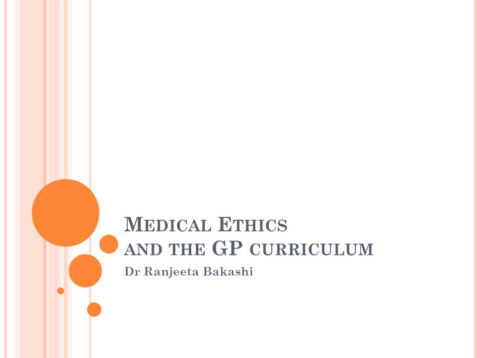 M EDICAL E THICS AND THE GP CURRICULUM Dr Ranjeeta Bakashi