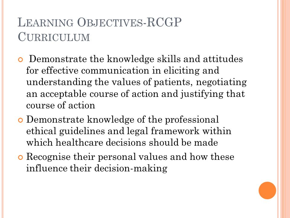 L EARNING O BJECTIVES -RCGP C URRICULUM Demonstrate the knowledge skills and attitudes for effective communication in eliciting and understanding the