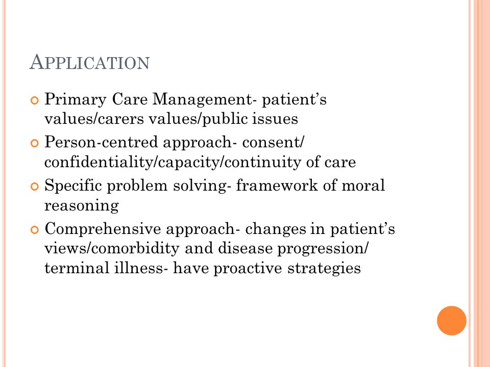 A PPLICATION Primary Care Management- patients values/carers values/public issues Person-centred approach- consent/ confidentiality/capacity/continuit