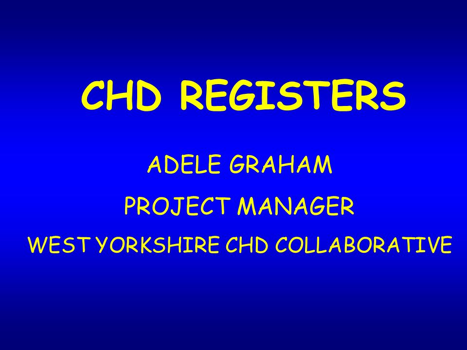 CHD REGISTERS ADELE GRAHAM PROJECT MANAGER WEST YORKSHIRE CHD COLLABORATIVE