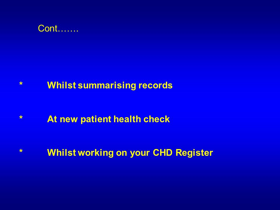 *Whilst summarising records *At new patient health check *Whilst working on your CHD Register Cont…….