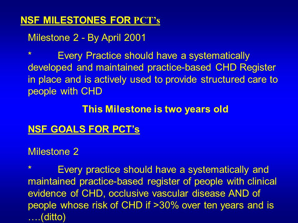 NSF MILESTONES FOR PCTs Milestone 2 - By April 2001 *Every Practice should have a systematically developed and maintained practice-based CHD Register in place and is actively used to provide structured care to people with CHD This Milestone is two years old NSF GOALS FOR PCTs Milestone 2 *Every practice should have a systematically and maintained practice-based register of people with clinical evidence of CHD, occlusive vascular disease AND of people whose risk of CHD if >30% over ten years and is ….(ditto)