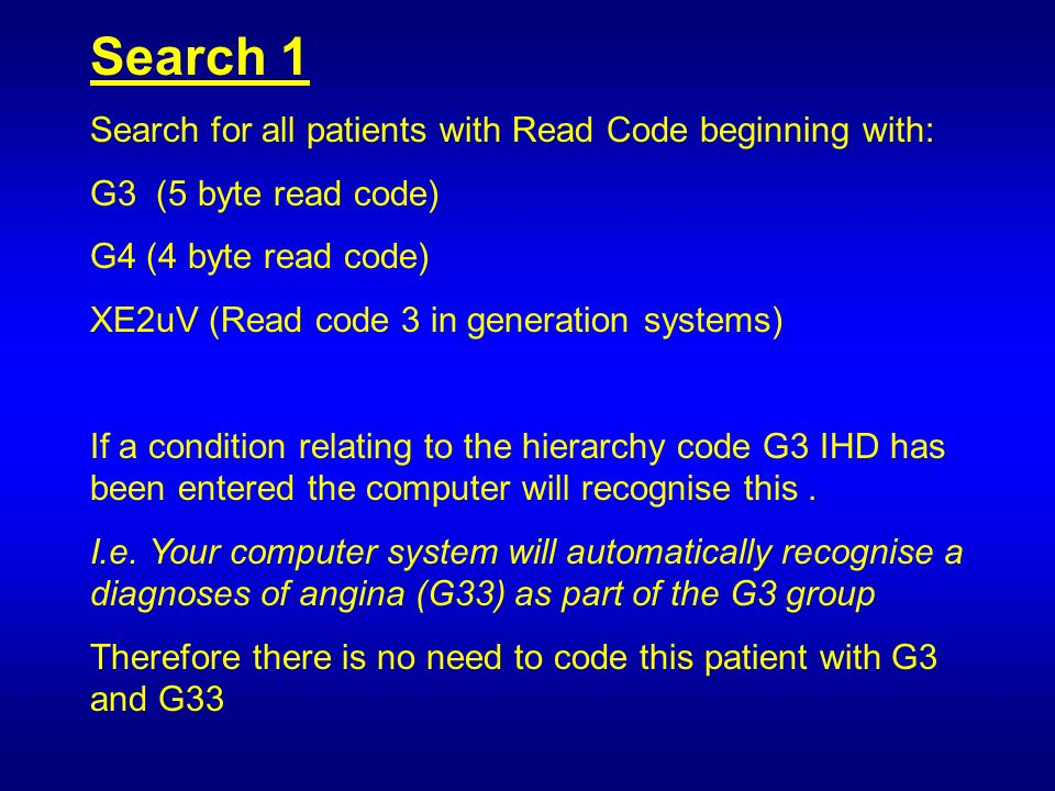 Search 1 Search for all patients with Read Code beginning with: G3 (5 byte read code) G4 (4 byte read code) XE2uV (Read code 3 in generation systems) If a condition relating to the hierarchy code G3 IHD has been entered the computer will recognise this.