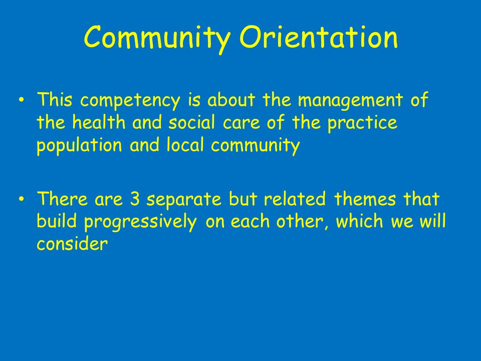 Community Orientation This competency is about the management of the health and social care of the practice population and local community There are 3 separate but related themes that build progressively on each other, which we will consider