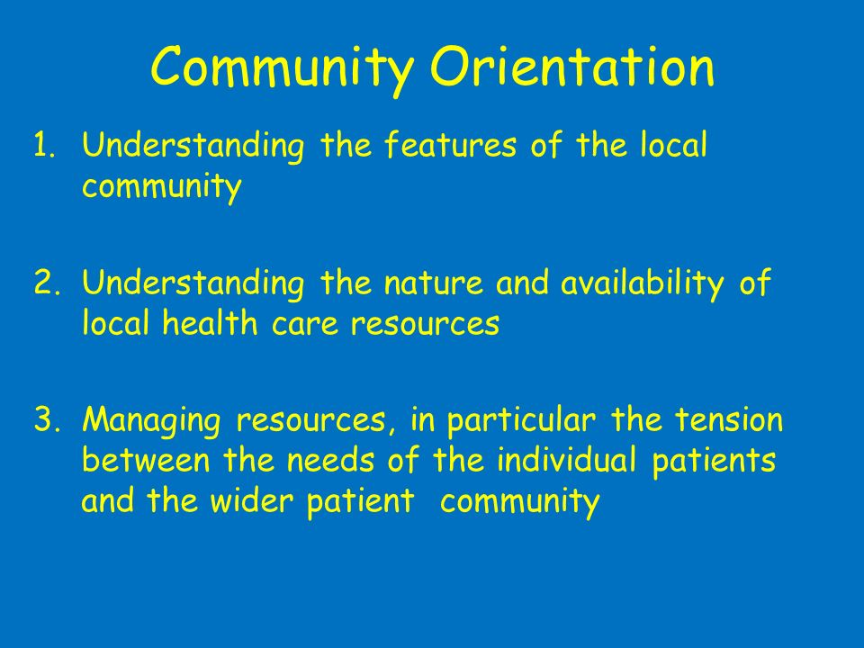 Community Orientation 1.Understanding the features of the local community 2.Understanding the nature and availability of local health care resources 3
