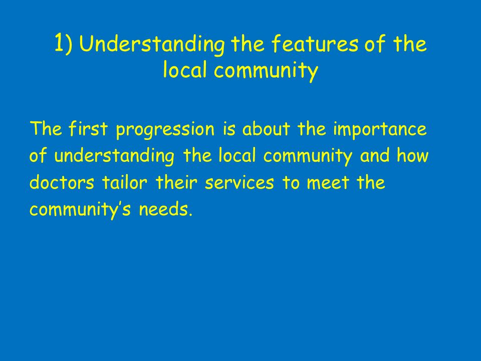 1 ) Understanding the features of the local community The first progression is about the importance of understanding the local community and how doctors tailor their services to meet the communitys needs.