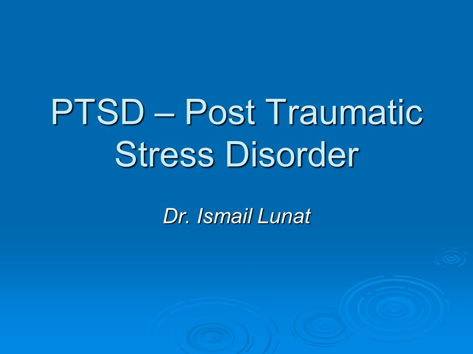 PTSD – Post Traumatic Stress Disorder Dr. Ismail Lunat
