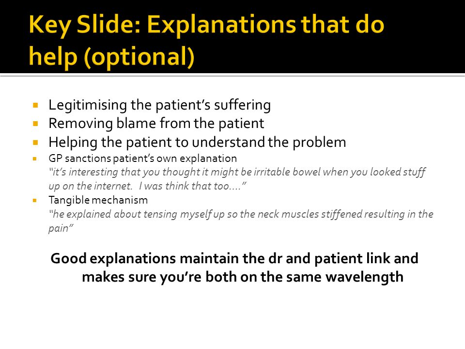 Legitimising the patients suffering Removing blame from the patient Helping the patient to understand the problem GP sanctions patients own explanation its interesting that you thought it might be irritable bowel when you looked stuff up on the internet.