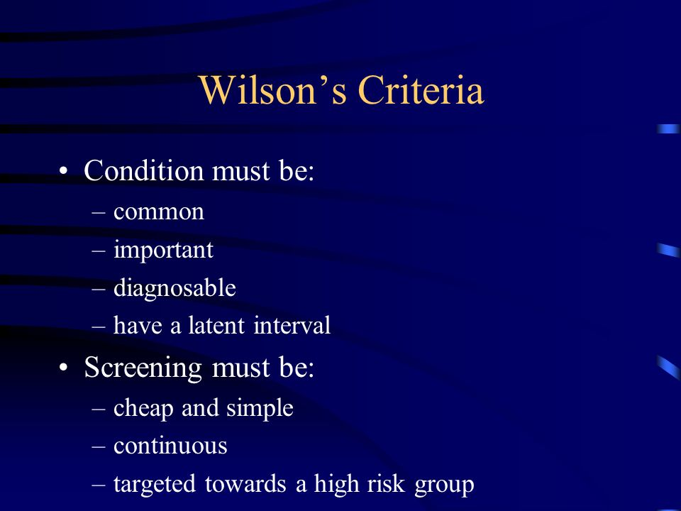 Wilsons Criteria Condition must be: –common –important –diagnosable –have a latent interval Screening must be: –cheap and simple –continuous –targeted