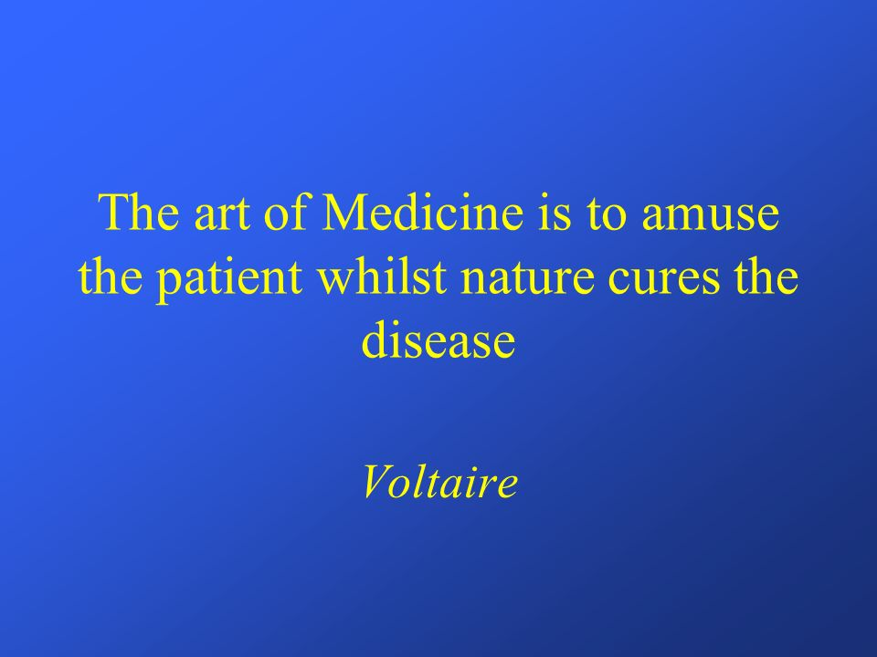 The art of Medicine is to amuse the patient whilst nature cures the disease Voltaire
