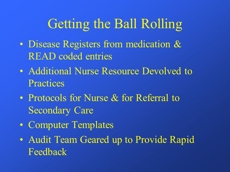 Getting the Ball Rolling Disease Registers from medication & READ coded entries Additional Nurse Resource Devolved to Practices Protocols for Nurse & for Referral to Secondary Care Computer Templates Audit Team Geared up to Provide Rapid Feedback