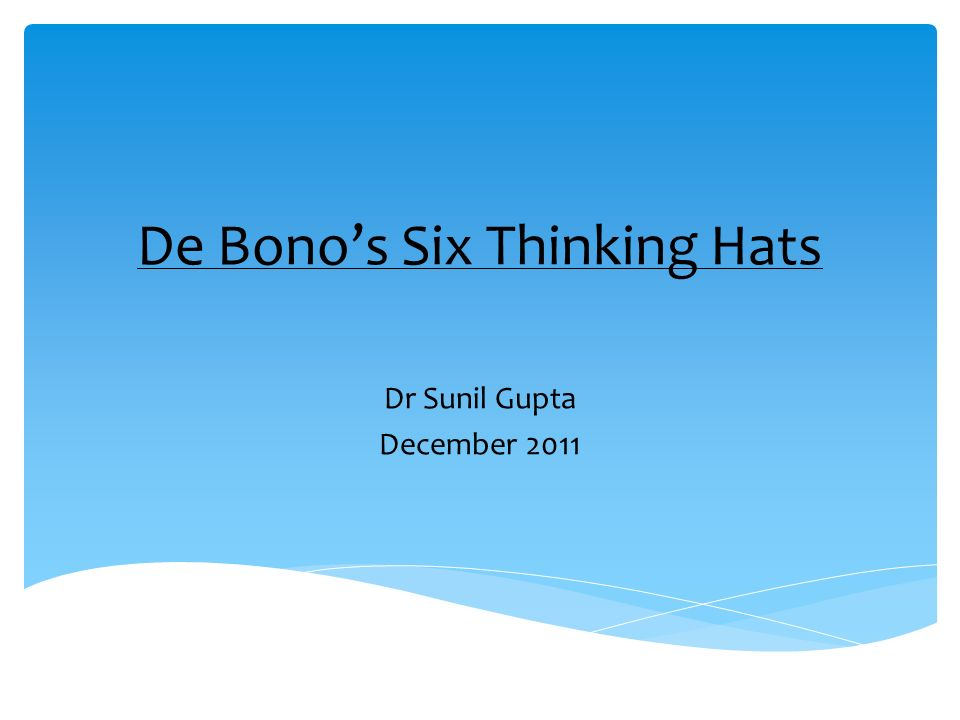 De Bonos Six Thinking Hats Dr Sunil Gupta December 2011