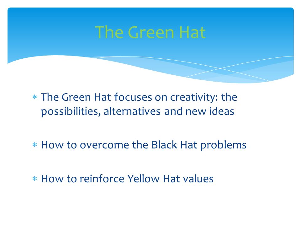 The Green Hat focuses on creativity: the possibilities, alternatives and new ideas How to overcome the Black Hat problems How to reinforce Yellow Hat values The Green Hat