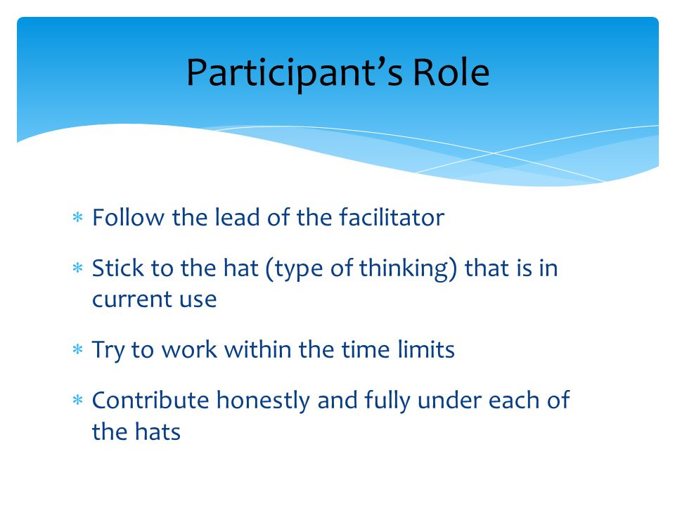Follow the lead of the facilitator Stick to the hat (type of thinking) that is in current use Try to work within the time limits Contribute honestly and fully under each of the hats Participants Role