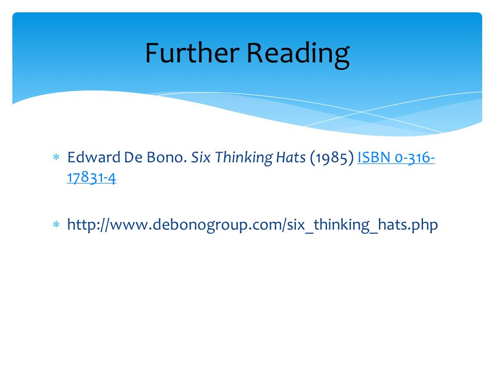 Edward De Bono. Six Thinking Hats (1985) ISBN 0-316- 17831-4ISBN 0-316- 17831-4 http://www.debonogroup.com/six_thinking_hats.php Further Reading