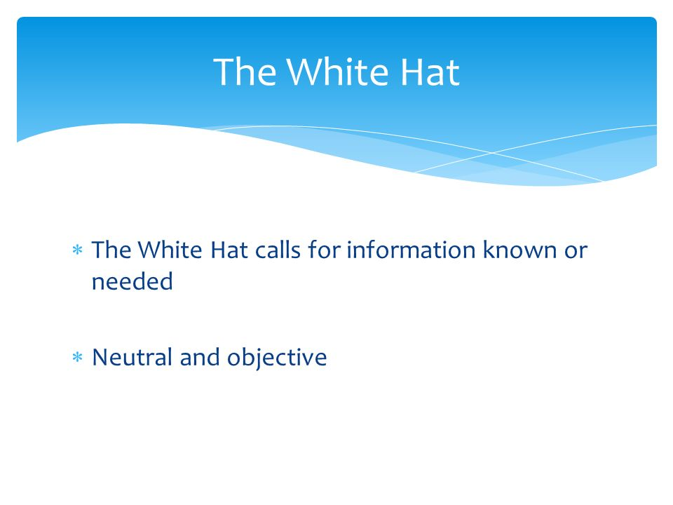 The White Hat calls for information known or needed Neutral and objective The White Hat