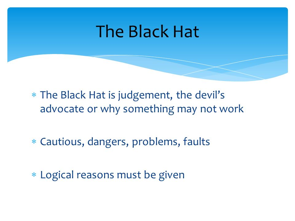 The Black Hat is judgement, the devils advocate or why something may not work Cautious, dangers, problems, faults Logical reasons must be given The Black Hat
