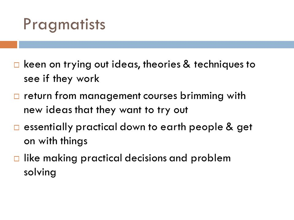 Pragmatists keen on trying out ideas, theories & techniques to see if they work return from management courses brimming with new ideas that they want to try out essentially practical down to earth people & get on with things like making practical decisions and problem solving