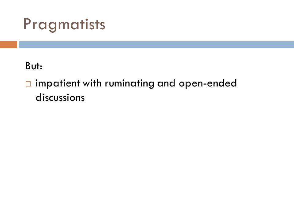 Pragmatists But: impatient with ruminating and open-ended discussions