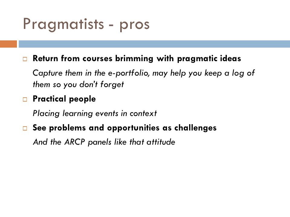 Pragmatists - pros Return from courses brimming with pragmatic ideas Capture them in the e-portfolio, may help you keep a log of them so you dont forget Practical people Placing learning events in context See problems and opportunities as challenges And the ARCP panels like that attitude