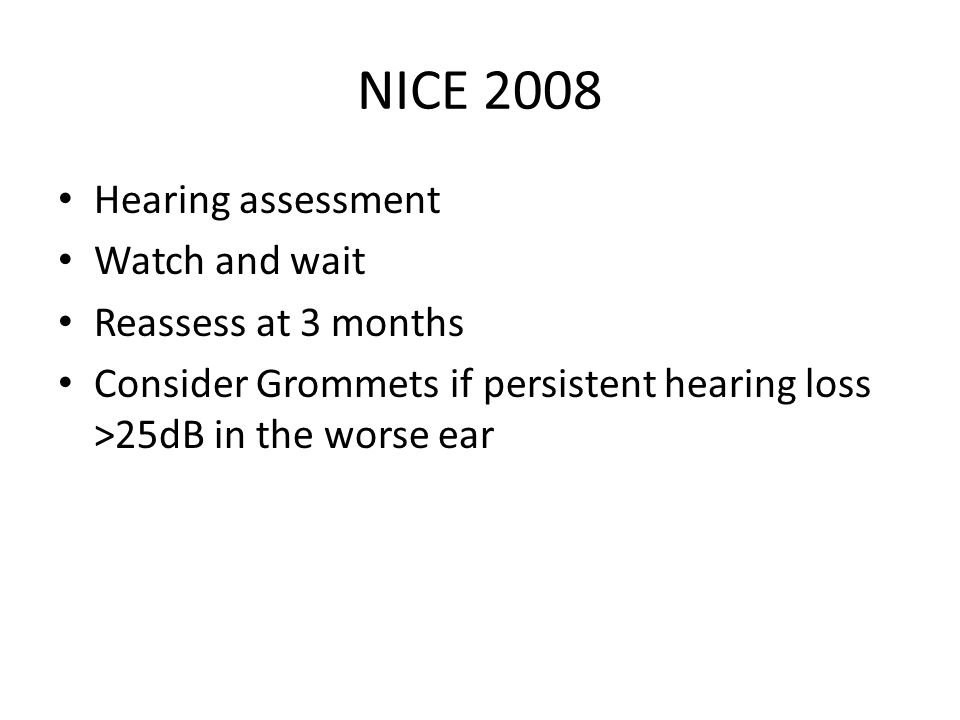 NICE 2008 Hearing assessment Watch and wait Reassess at 3 months Consider Grommets if persistent hearing loss >25dB in the worse ear