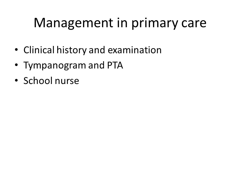 Management in primary care Clinical history and examination Tympanogram and PTA School nurse