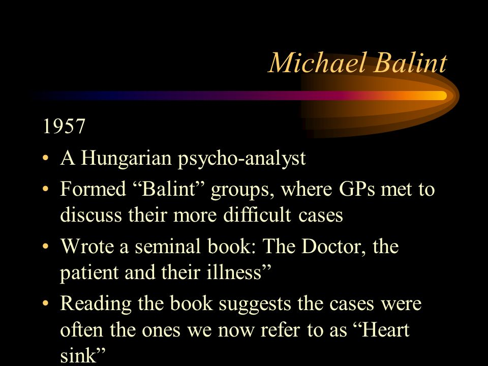 Michael Balint 1957 A Hungarian psycho-analyst Formed Balint groups, where GPs met to discuss their more difficult cases Wrote a seminal book: The Doctor, the patient and their illness Reading the book suggests the cases were often the ones we now refer to as Heart sink