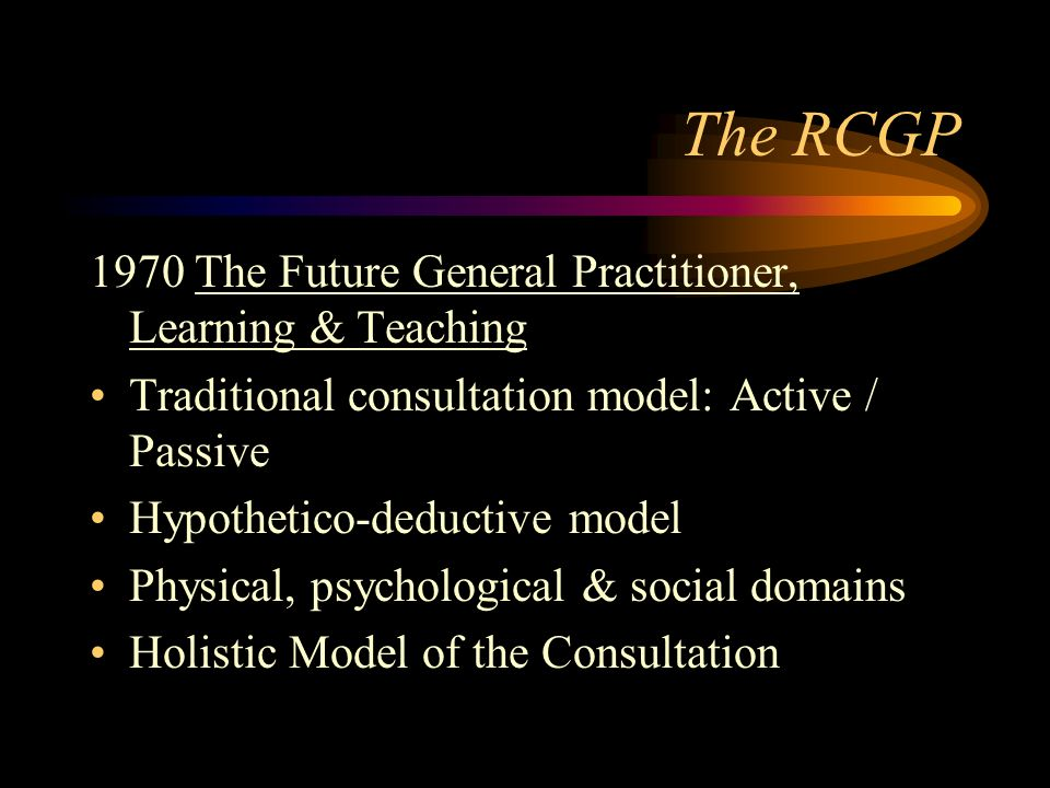 The RCGP 1970 The Future General Practitioner, Learning & Teaching Traditional consultation model: Active / Passive Hypothetico-deductive model Physical, psychological & social domains Holistic Model of the Consultation