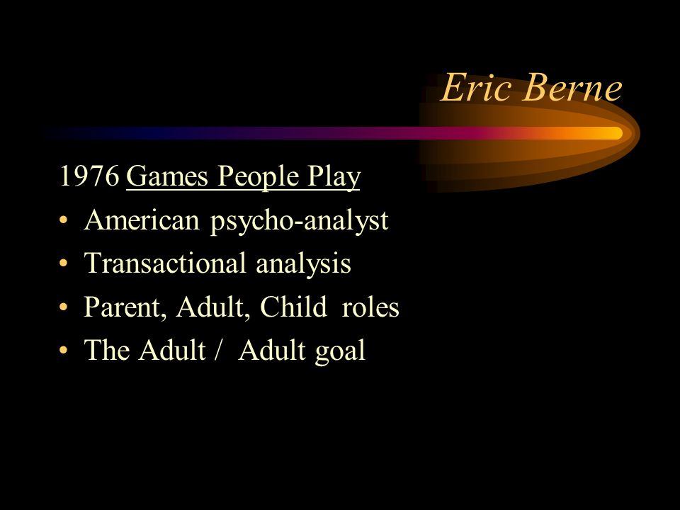 Eric Berne 1976 Games People Play American psycho-analyst Transactional analysis Parent, Adult, Child roles The Adult / goal