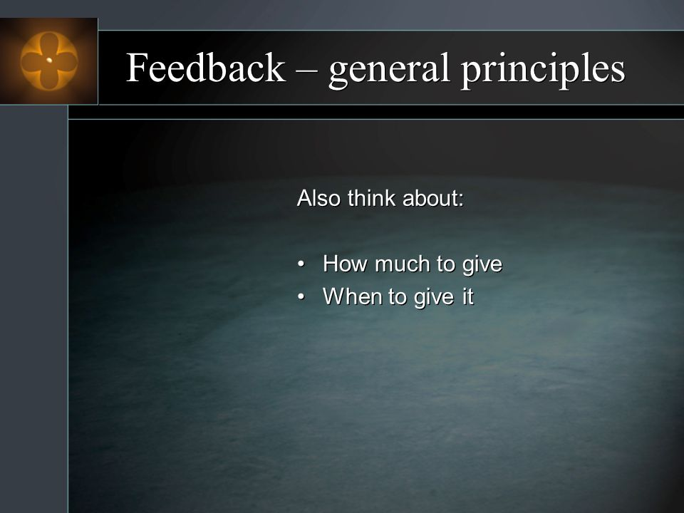 Feedback – general principles Also think about: How much to give When to give it Also think about: How much to give When to give it