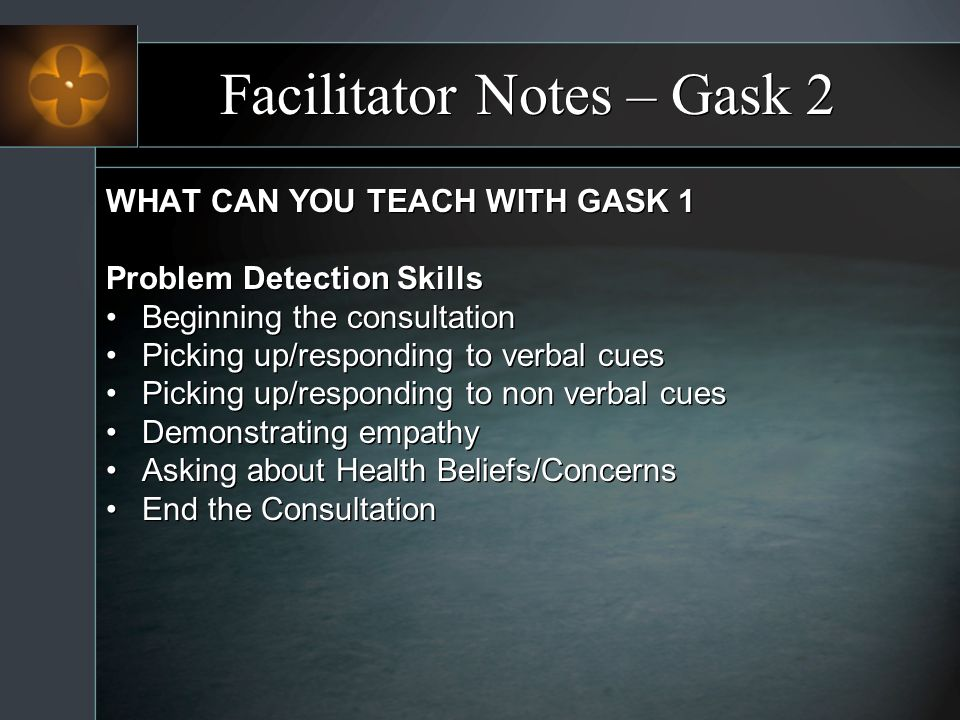 Facilitator Notes – Gask 2 WHAT CAN YOU TEACH WITH GASK 1 Problem Detection Skills Beginning the consultation Picking up/responding to verbal cues Pic